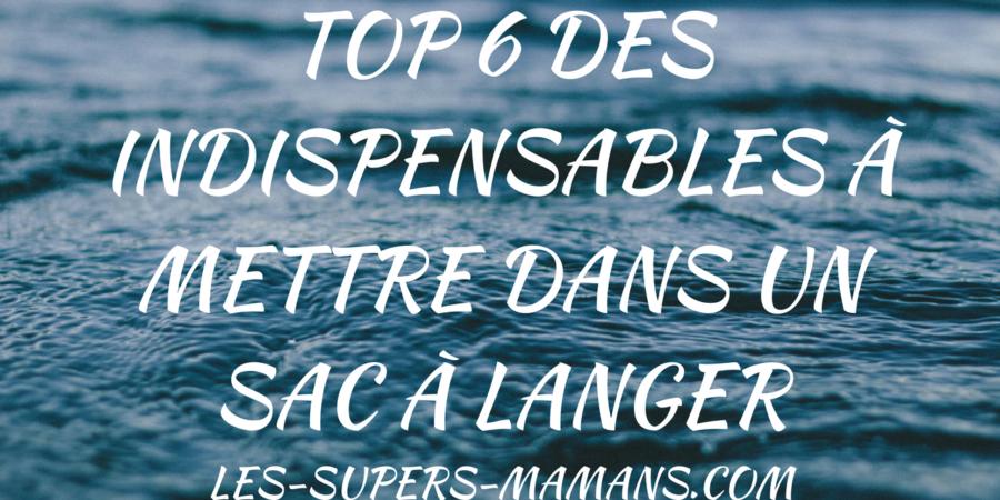 top 6 des indispensables à mettre dans un sac à langer